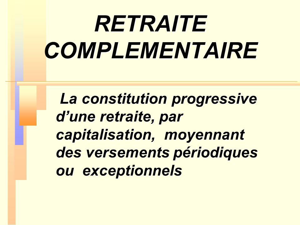 RETRAITE COMPLEMENTAIRE La constitution progressive dune retraite, par capitalisation, moyennant des versements périodiques ou exceptionnels La consti