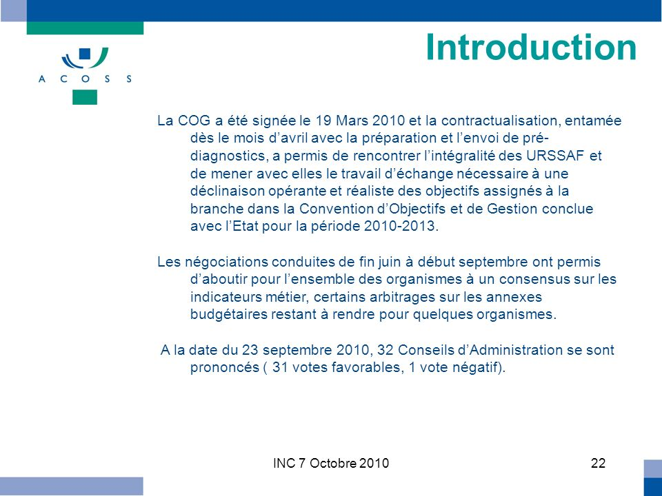 INC 7 Octobre 201022 Introduction La COG a été signée le 19 Mars 2010 et la contractualisation, entamée dès le mois davril avec la préparation et lenvoi de pré- diagnostics, a permis de rencontrer lintégralité des URSSAF et de mener avec elles le travail déchange nécessaire à une déclinaison opérante et réaliste des objectifs assignés à la branche dans la Convention dObjectifs et de Gestion conclue avec lEtat pour la période 2010-2013.