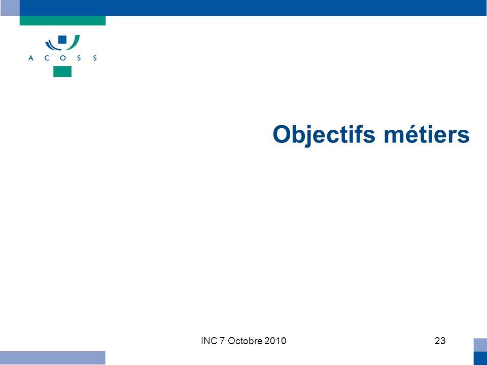 INC 7 Octobre 201023 Objectifs métiers