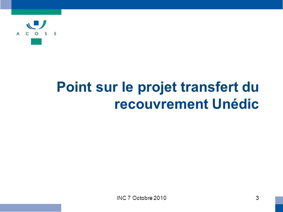 INC 7 Octobre 20103 Point sur le projet transfert du recouvrement Unédic