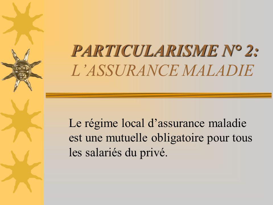 PARTICULARISME N° 2: PARTICULARISME N° 2: LASSURANCE MALADIE Le régime local dassurance maladie est une mutuelle obligatoire pour tous les salariés du privé.