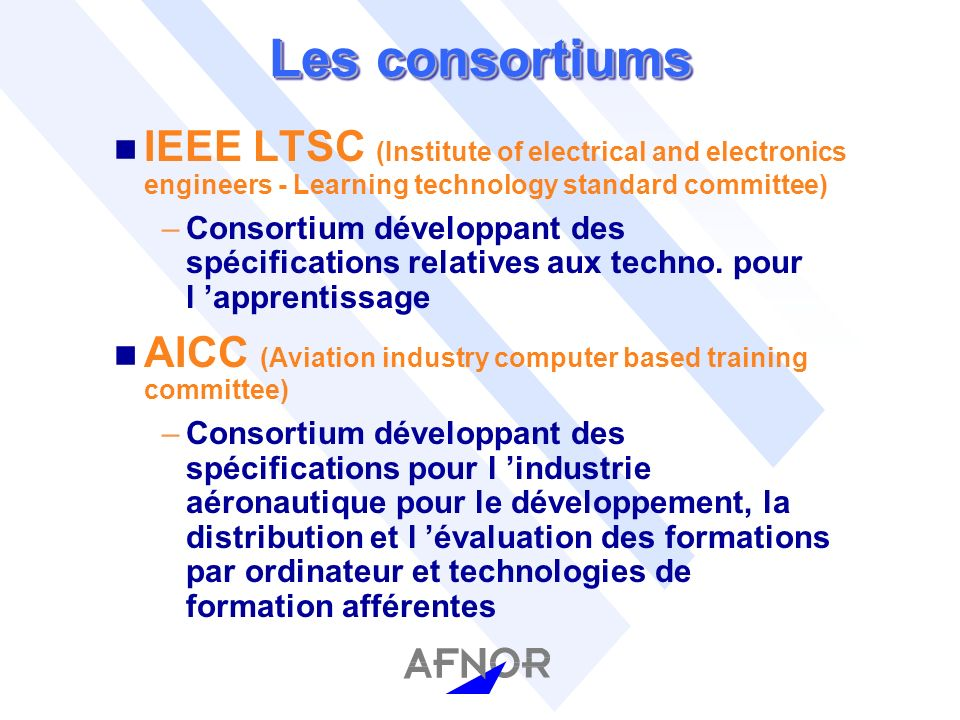 Les consortiums n IEEE LTSC (Institute of electrical and electronics engineers - Learning technology standard committee) –Consortium développant des s