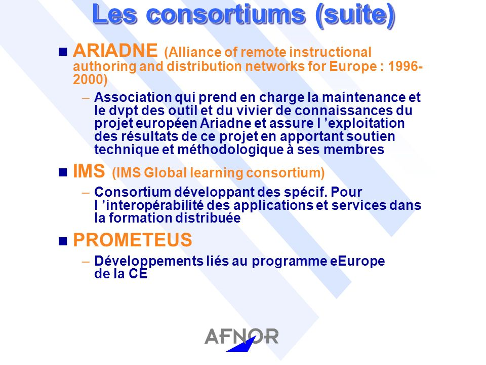 Les consortiums (suite) n ARIADNE (Alliance of remote instructional authoring and distribution networks for Europe : 1996- 2000) –Association qui pren
