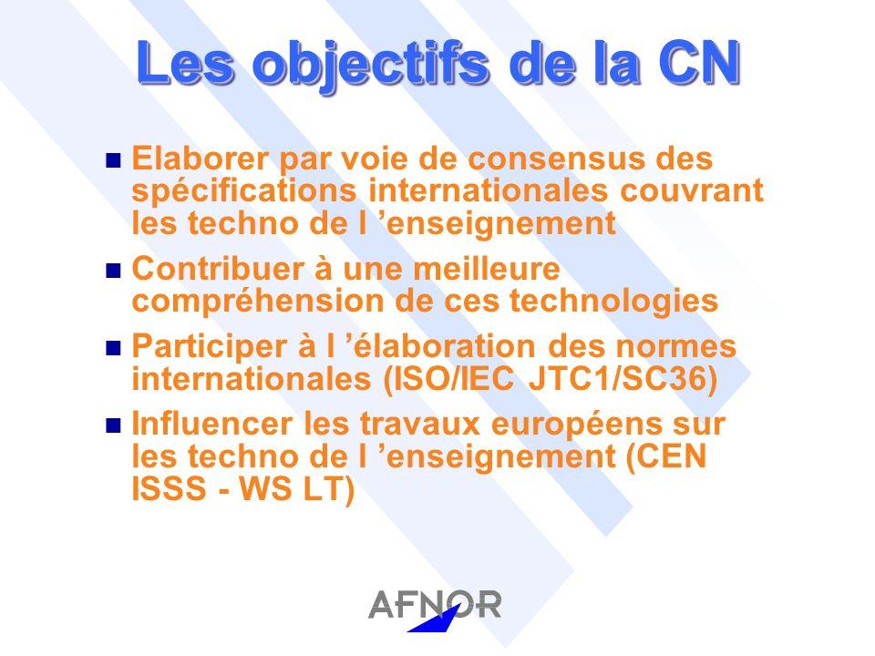 Les objectifs de la CN n Elaborer par voie de consensus des spécifications internationales couvrant les techno de l enseignement n Contribuer à une meilleure compréhension de ces technologies n Participer à l élaboration des normes internationales (ISO/IEC JTC1/SC36) n Influencer les travaux européens sur les techno de l enseignement (CEN ISSS - WS LT)