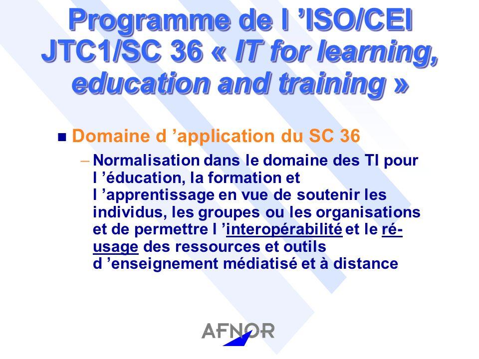 Programme de l ISO/CEI JTC1/SC 36 « IT for learning, education and training » n Domaine d application du SC 36 –Normalisation dans le domaine des TI pour l éducation, la formation et l apprentissage en vue de soutenir les individus, les groupes ou les organisations et de permettre l interopérabilité et le ré- usage des ressources et outils d enseignement médiatisé et à distance