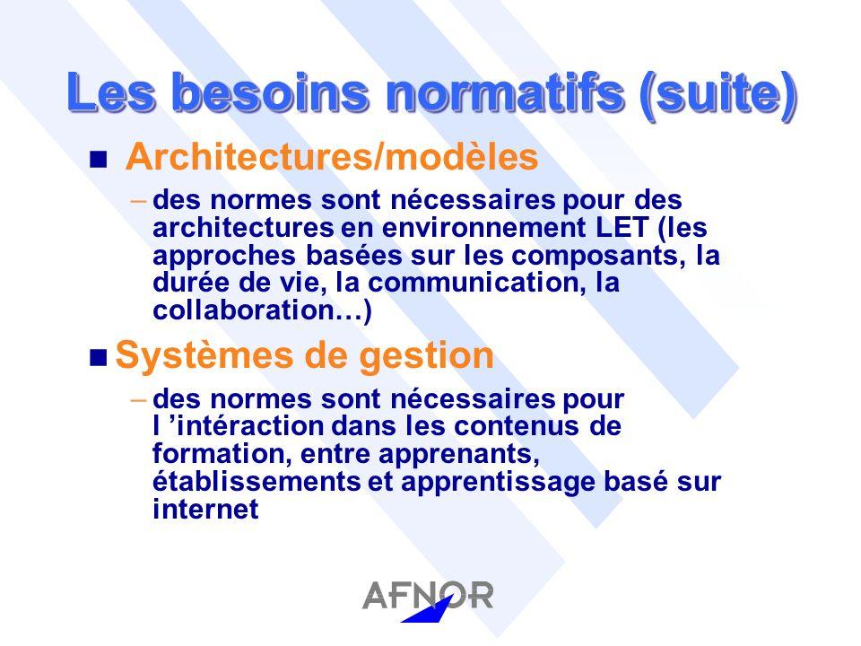 Les besoins normatifs (suite) n Architectures/modèles –des normes sont nécessaires pour des architectures en environnement LET (les approches basées sur les composants, la durée de vie, la communication, la collaboration…) n Systèmes de gestion –des normes sont nécessaires pour l intéraction dans les contenus de formation, entre apprenants, établissements et apprentissage basé sur internet