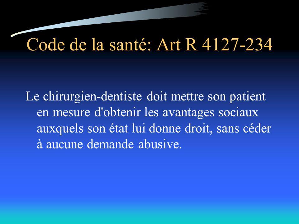 Code de la santé: Art R 4127-234 Le chirurgien-dentiste doit mettre son patient en mesure d obtenir les avantages sociaux auxquels son état lui donne droit, sans céder à aucune demande abusive.