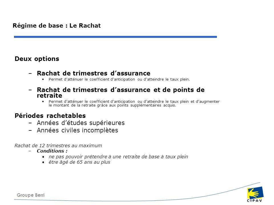 Groupe Berri Régime de base : Le Rachat Deux options –Rachat de trimestres dassurance Permet datténuer le coefficient danticipation ou datteindre le t