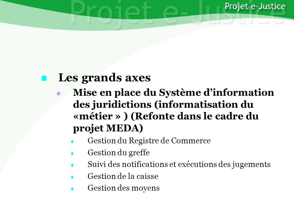 Projet e-JusticeYounès EL MECHRAFIPage n°7 Les grands axes Les grands axes Mise en place du Système dinformation des juridictions (informatisation du