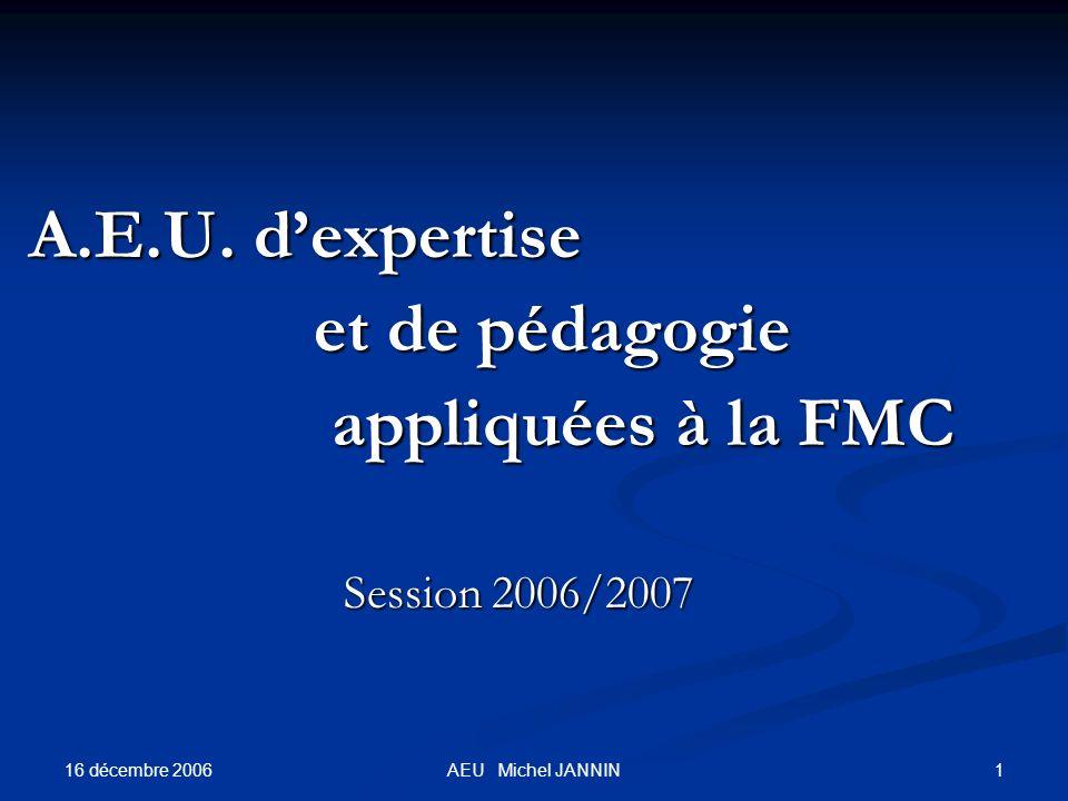 16 décembre 2006 1AEU Michel JANNIN A.E.U. dexpertise A.E.U. dexpertise et de pédagogie et de pédagogie appliquées à la FMC appliquées à la FMC Sessio