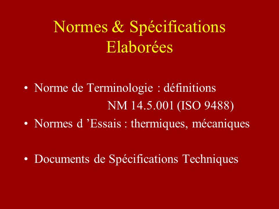 Normes & Spécifications Elaborées Norme de Terminologie : définitions NM 14.5.001 (ISO 9488) Normes d Essais : thermiques, mécaniques Documents de Spé