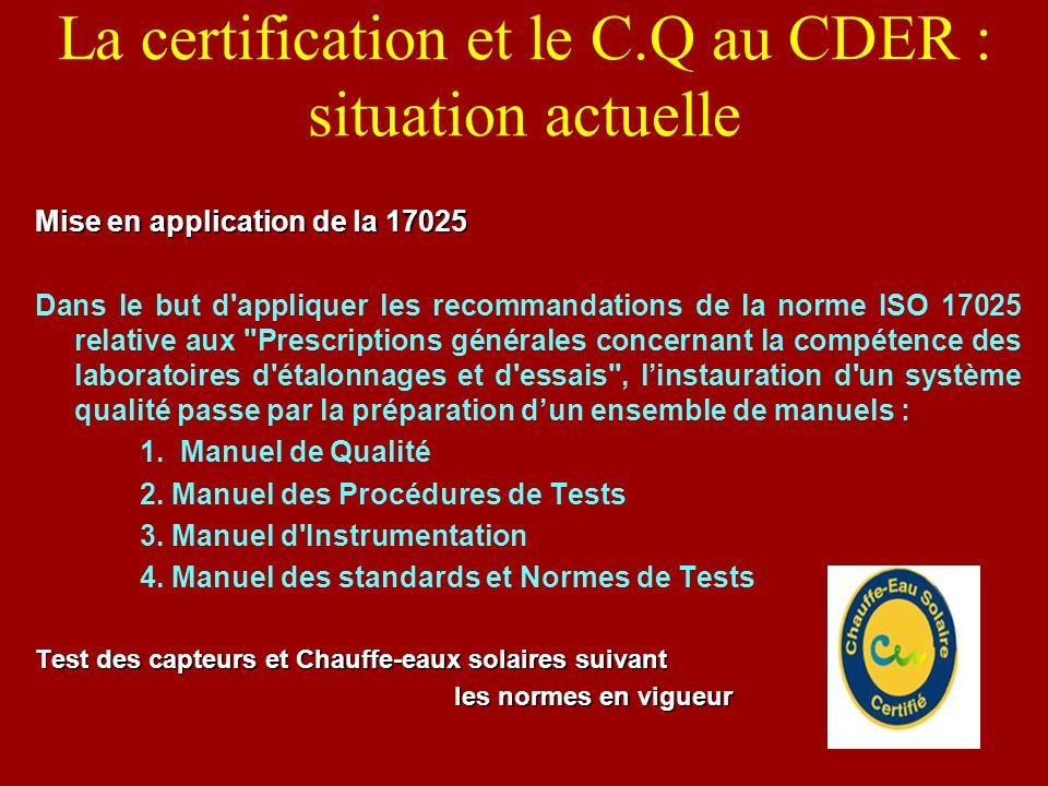 La certification et le C.Q au CDER : situation actuelle Mise en application de la 17025 Dans le but d'appliquer les recommandations de la norme ISO 17