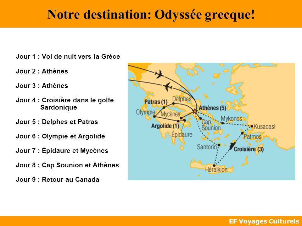 EF Voyages Culturels Notre destination: Odyssée grecque! Jour 1 : Vol de nuit vers la Grèce Jour 2 : Athènes Jour 3 : Athènes Jour 4 : Croisière dans