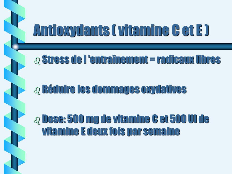 Antioxydants ( vitamine C et E ) b Stress de l entraînement = radicaux libres b Réduire les dommages oxydatives b Dose: 500 mg de vitamine C et 500 UI