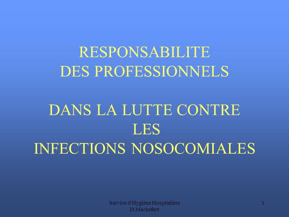 Service d Hygiène Hospitalière D.Machefert 1 RESPONSABILITE DES PROFESSIONNELS DANS LA LUTTE CONTRE LES INFECTIONS NOSOCOMIALES
