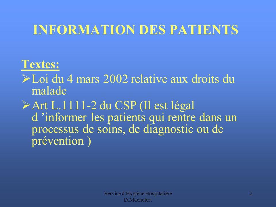 Service d Hygiène Hospitalière D.Machefert 2 INFORMATION DES PATIENTS Textes: Loi du 4 mars 2002 relative aux droits du malade Art L.1111-2 du CSP (Il est légal d informer les patients qui rentre dans un processus de soins, de diagnostic ou de prévention )