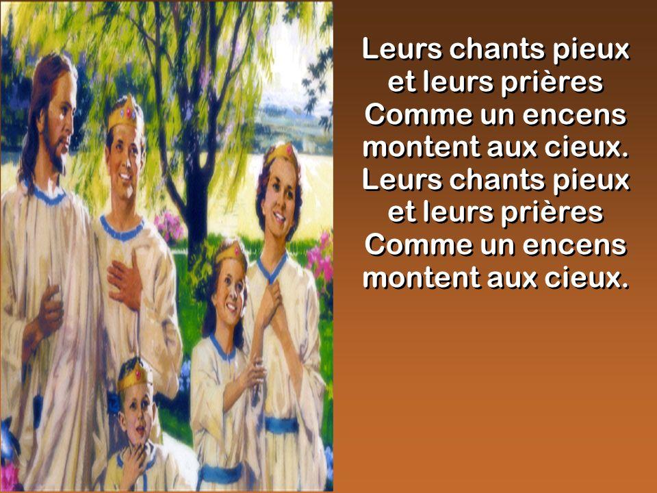 Leurs chants pieux et leurs prières Comme un encens montent aux cieux.