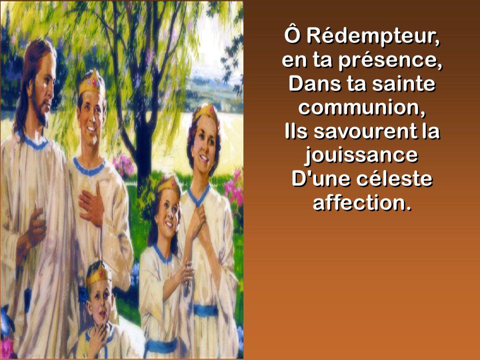 Ô Rédempteur, en ta présence, Dans ta sainte communion, Ils savourent la jouissance D'une céleste affection. Ô Rédempteur, en ta présence, Dans ta sai