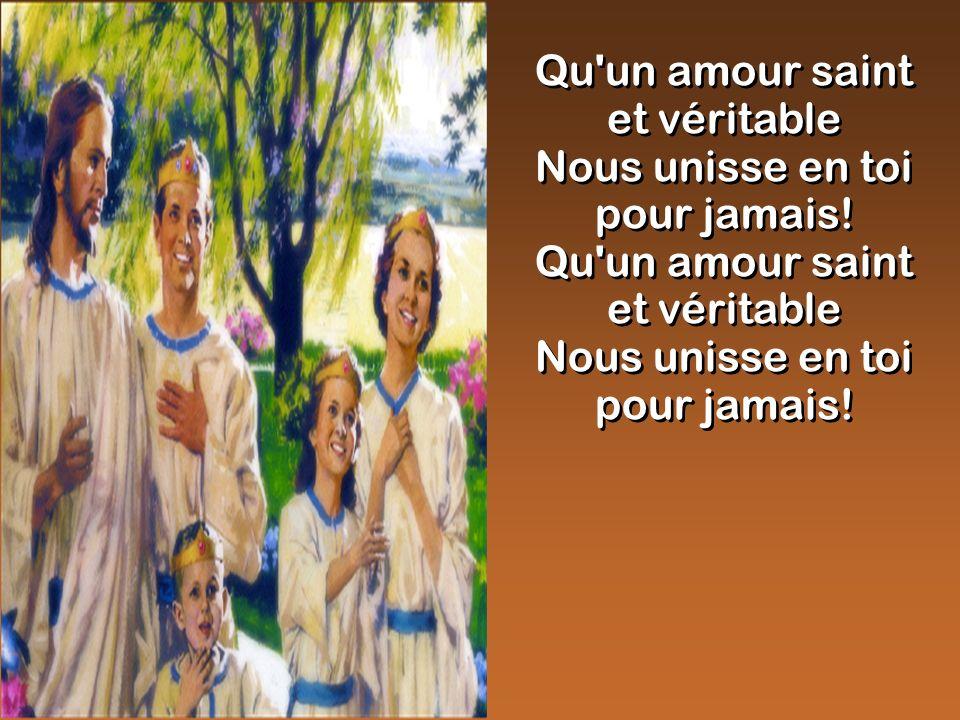 Qu'un amour saint et véritable Nous unisse en toi pour jamais! Qu'un amour saint et véritable Nous unisse en toi pour jamais! Qu'un amour saint et vér