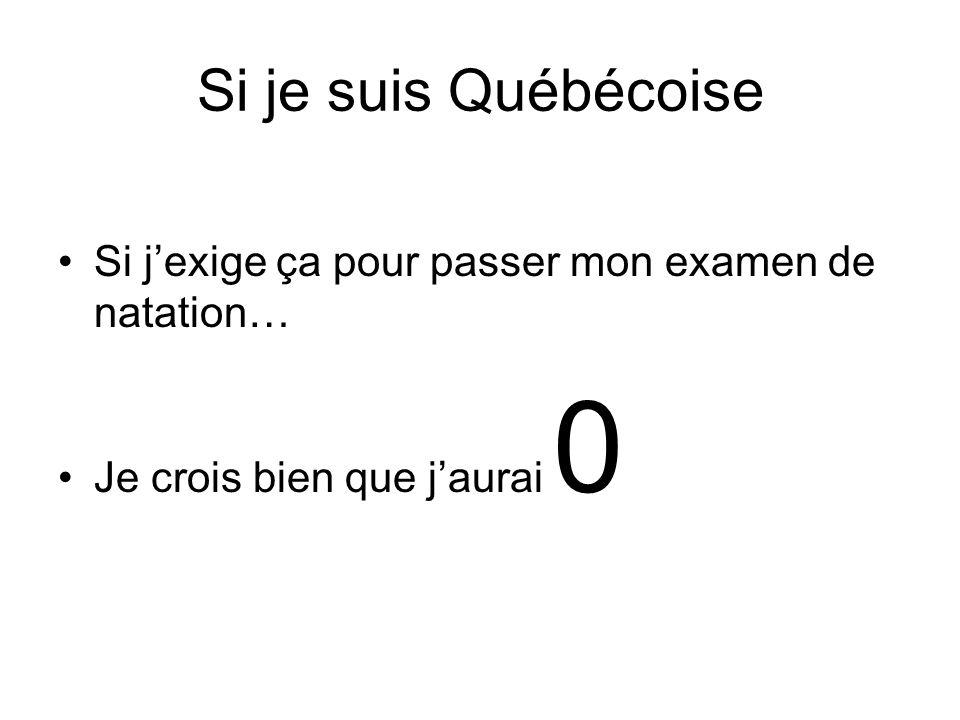 Si je suis Québécoise Si jexige ça pour passer mon examen de natation… Je crois bien que jaurai 0