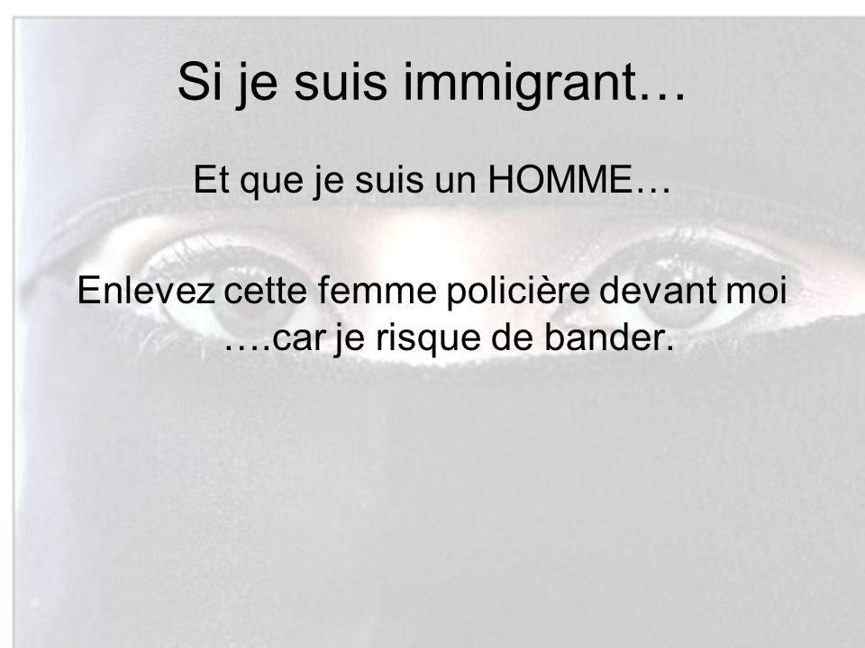 Si je suis immigrant… Et que je suis un HOMME… Enlevez cette femme policière devant moi ….car je risque de bander.