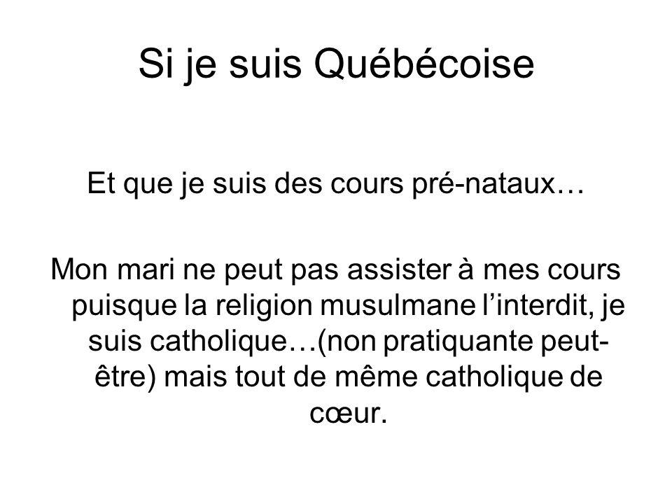 Si je suis Québécoise Et que je suis des cours pré-nataux… Mon mari ne peut pas assister à mes cours puisque la religion musulmane linterdit, je suis