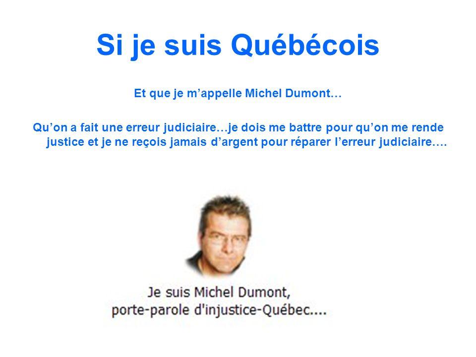 Si je suis Québécois Et que je mappelle Michel Dumont… Quon a fait une erreur judiciaire…je dois me battre pour quon me rende justice et je ne reçois