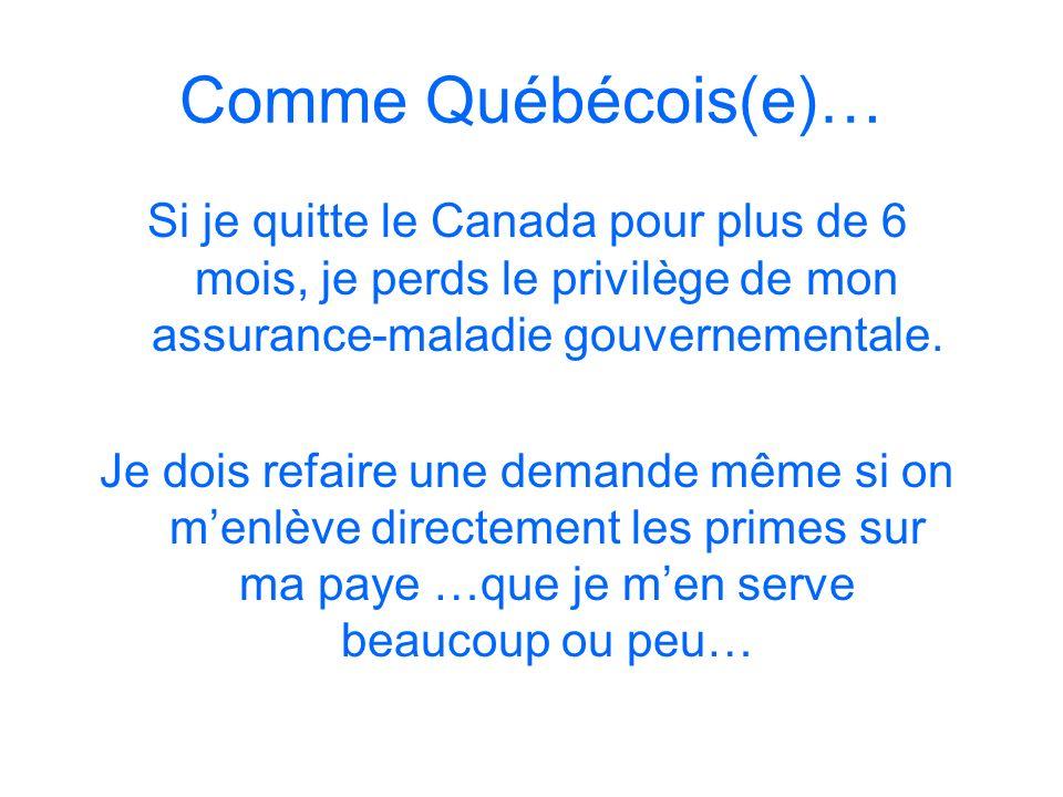 Comme Québécois(e)… Si je quitte le Canada pour plus de 6 mois, je perds le privilège de mon assurance-maladie gouvernementale. Je dois refaire une de