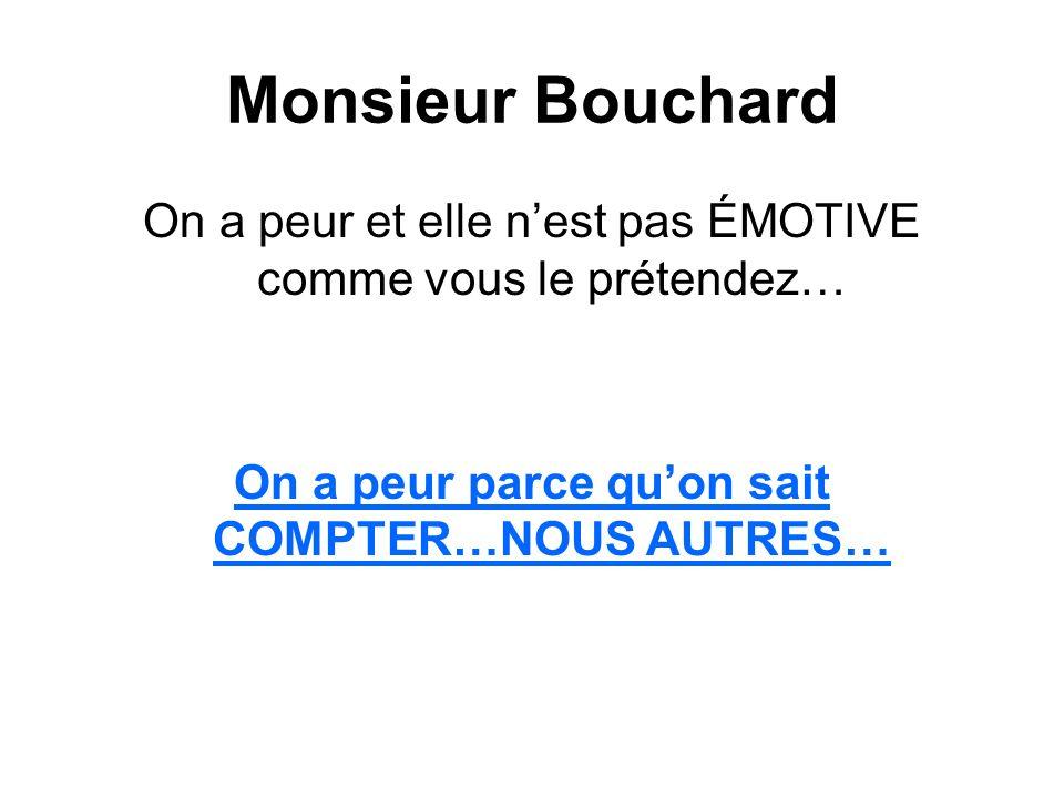Monsieur Bouchard On a peur et elle nest pas ÉMOTIVE comme vous le prétendez… On a peur parce quon sait COMPTER…NOUS AUTRES…