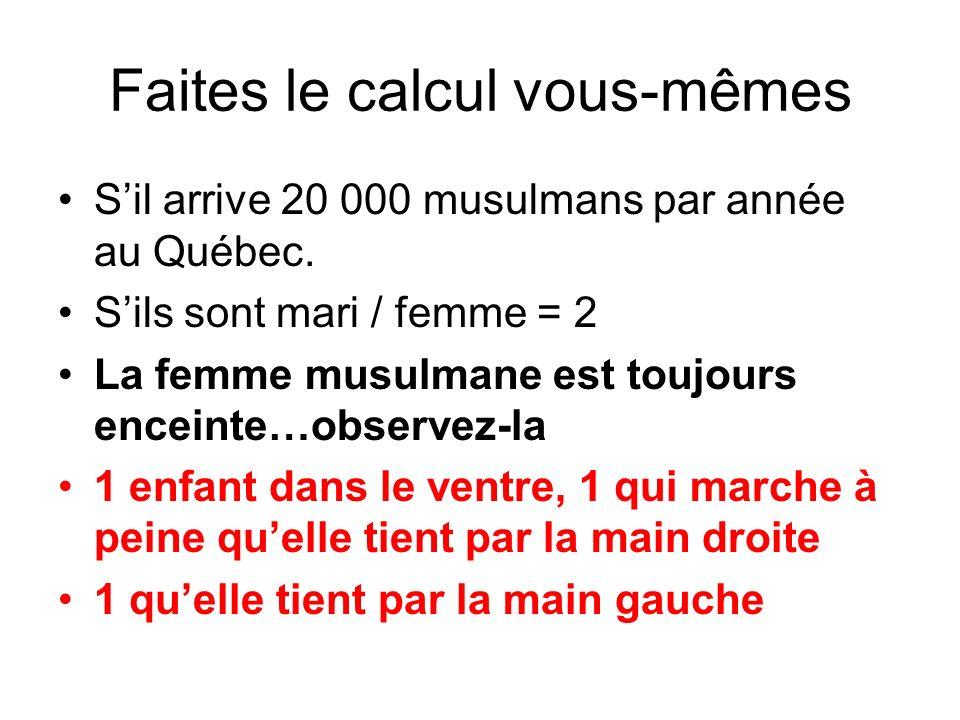 Faites le calcul vous-mêmes Sil arrive 20 000 musulmans par année au Québec. Sils sont mari / femme = 2 La femme musulmane est toujours enceinte…obser