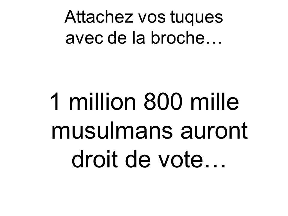 Attachez vos tuques avec de la broche… 1 million 800 mille musulmans auront droit de vote…