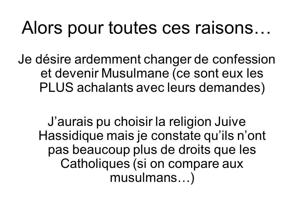 Alors pour toutes ces raisons… Je désire ardemment changer de confession et devenir Musulmane (ce sont eux les PLUS achalants avec leurs demandes) Jau