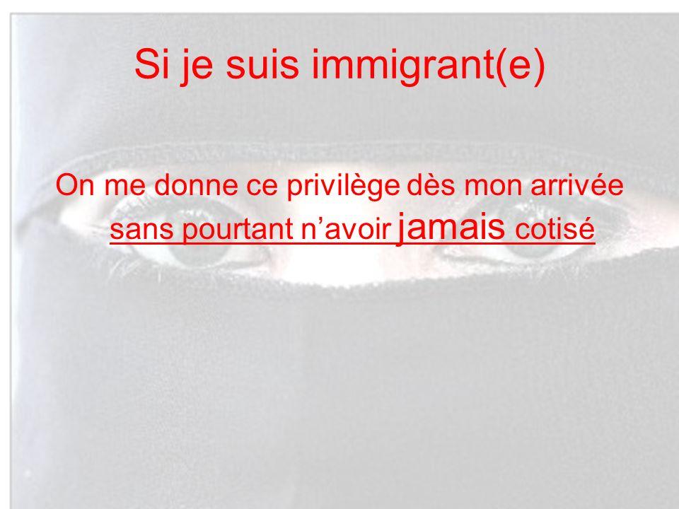 Si je suis immigrant(e) On me donne ce privilège dès mon arrivée sans pourtant navoir jamais cotisé