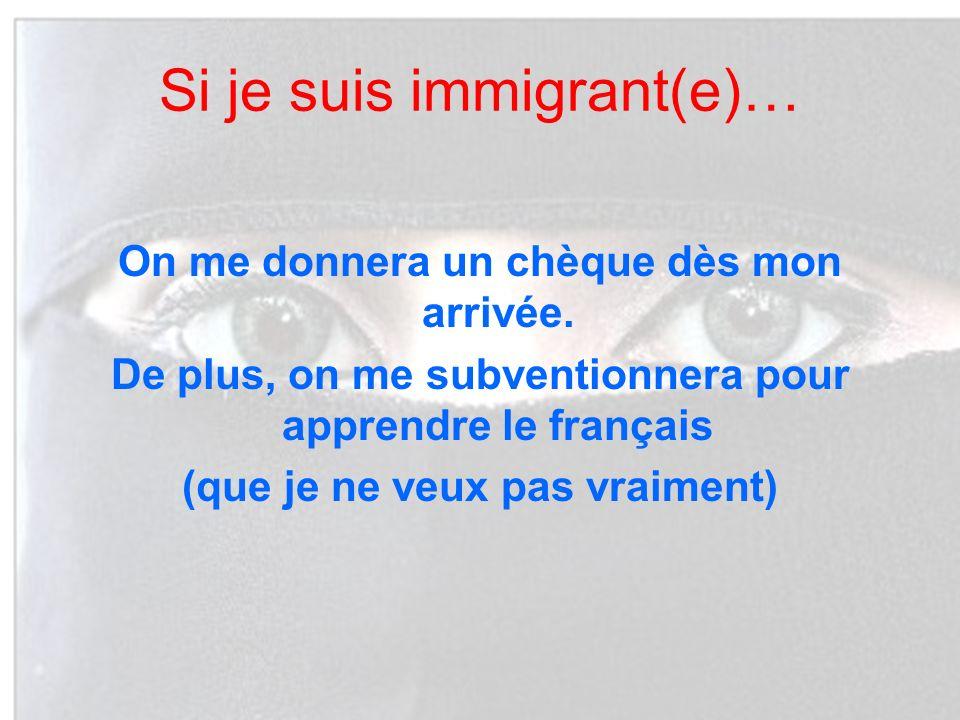 Si je suis immigrant(e)… On me donnera un chèque dès mon arrivée. De plus, on me subventionnera pour apprendre le français (que je ne veux pas vraimen