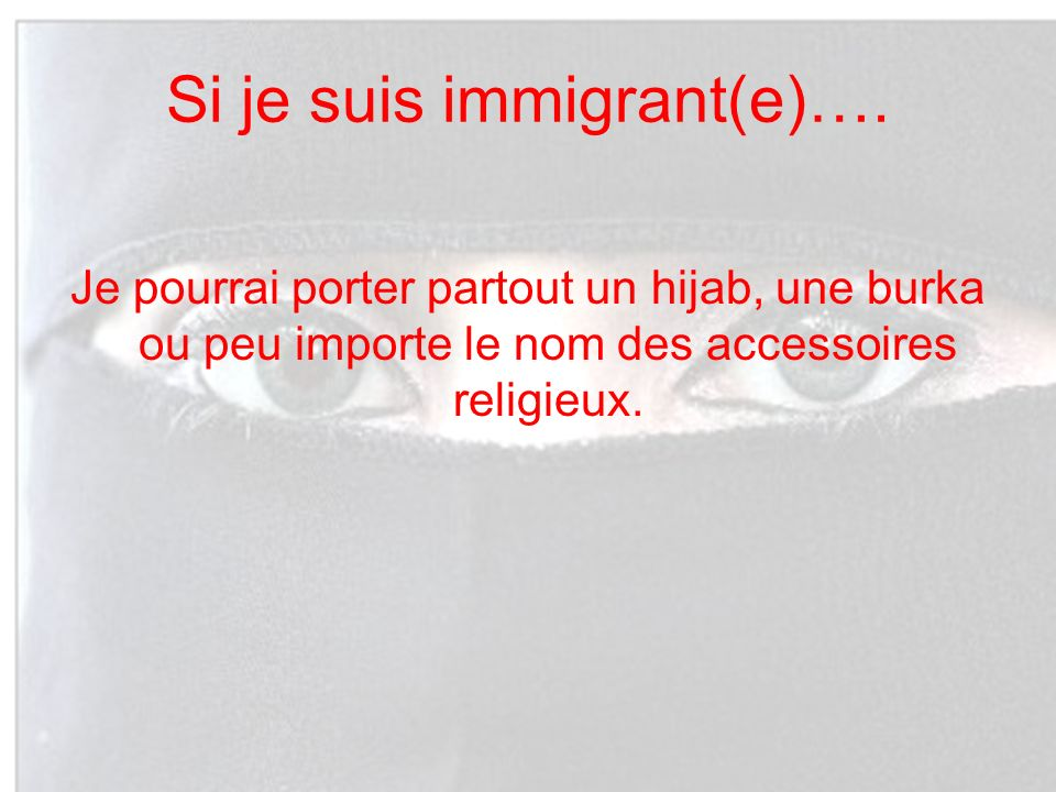 Si je suis immigrant(e)…. Je pourrai porter partout un hijab, une burka ou peu importe le nom des accessoires religieux.