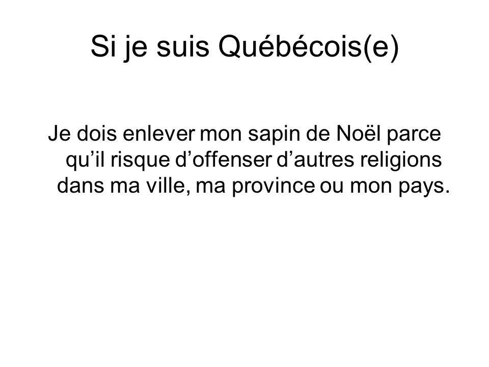 Si je suis Québécois(e) Je dois enlever mon sapin de Noël parce quil risque doffenser dautres religions dans ma ville, ma province ou mon pays.