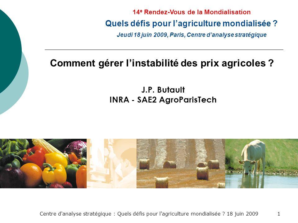 Centre d'analyse stratégique : Quels défis pour l'agriculture mondialisée ? 18 juin 20091 Comment gérer linstabilité des prix agricoles ? J.P. Butault