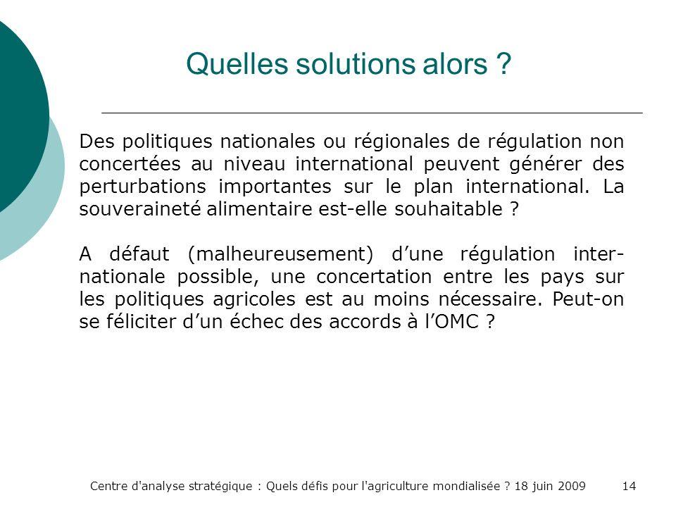Centre d'analyse stratégique : Quels défis pour l'agriculture mondialisée ? 18 juin 200914 Quelles solutions alors ? Des politiques nationales ou régi