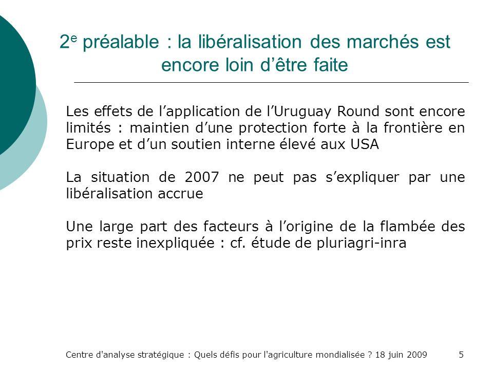Centre d'analyse stratégique : Quels défis pour l'agriculture mondialisée ? 18 juin 20095 2 e préalable : la libéralisation des marchés est encore loi