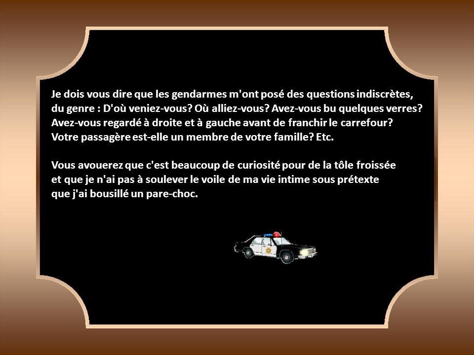 Je dois vous dire que les gendarmes m ont posé des questions indiscrètes, du genre : D où veniez-vous.
