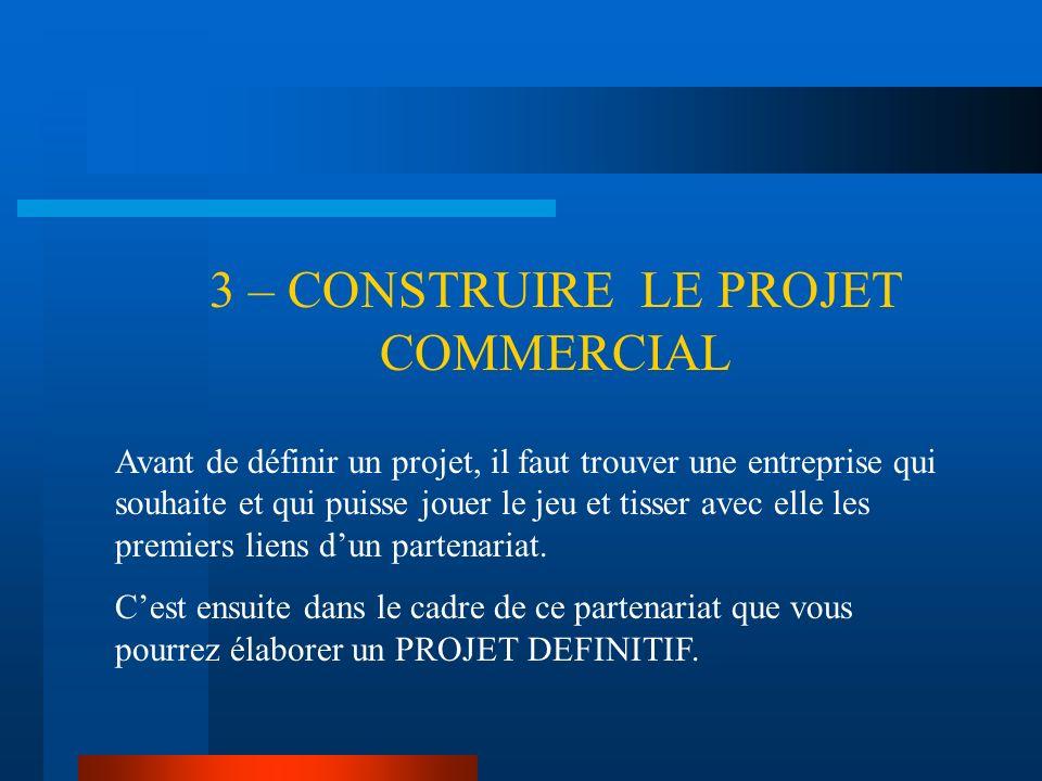 3 – CONSTRUIRE LE PROJET COMMERCIAL Avant de définir un projet, il faut trouver une entreprise qui souhaite et qui puisse jouer le jeu et tisser avec