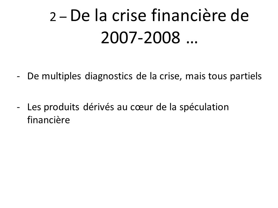 2 – De la crise financière de 2007-2008 … -De multiples diagnostics de la crise, mais tous partiels -Les produits dérivés au cœur de la spéculation fi