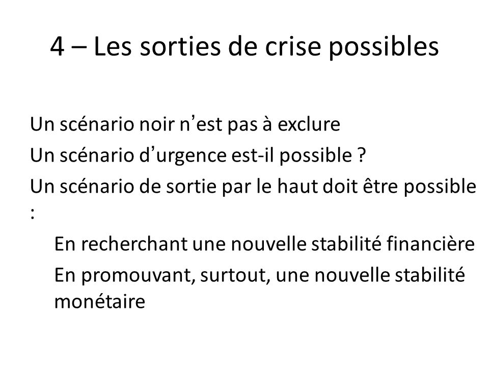 4 – Les sorties de crise possibles Un scénario noir nest pas à exclure Un scénario durgence est-il possible ? Un scénario de sortie par le haut doit ê
