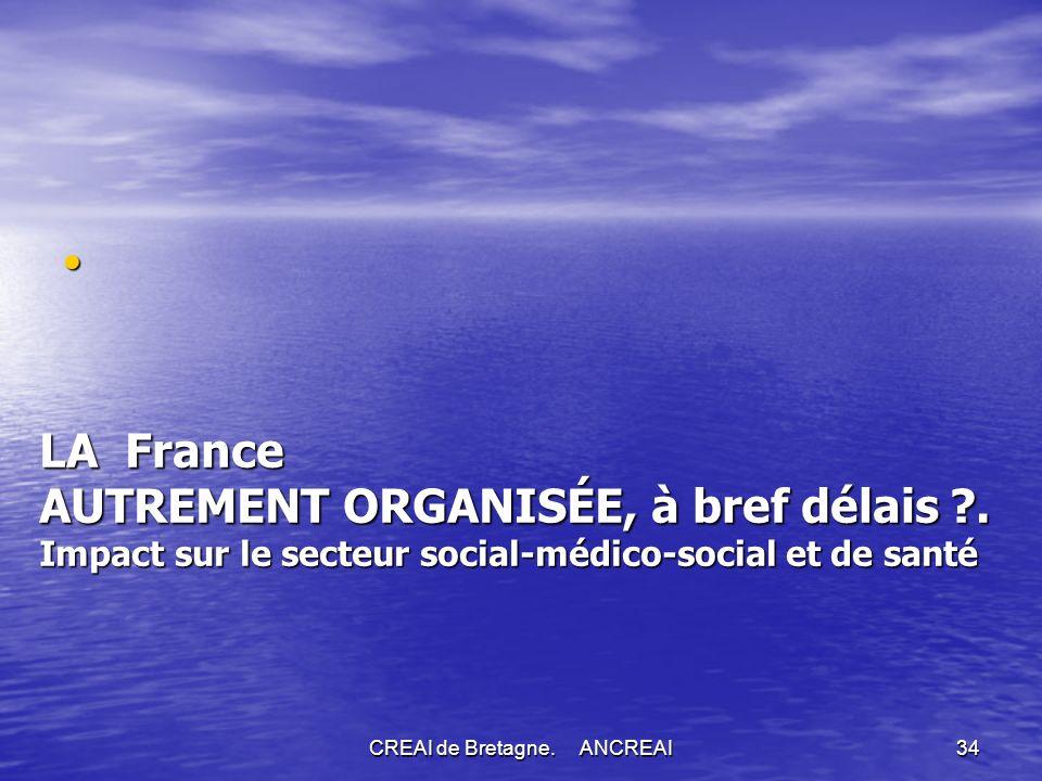 CREAI de Bretagne.ANCREAI34 LA France AUTREMENT ORGANISÉE, à bref délais ?.