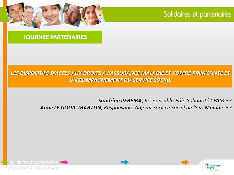 JOURNEE PARTENAIRES Sandrine PEREIRA, Responsable Pôle Solidarité CPAM 37 Anne LE GOUIC-MARTUN, Responsable Adjoint Service Social de lAss.Maladie 37