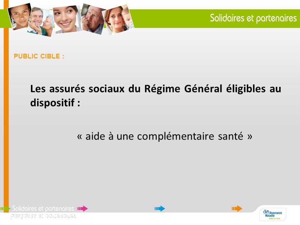 PUBLIC CIBLE : Les assurés sociaux du Régime Général éligibles au dispositif : « aide à une complémentaire santé »