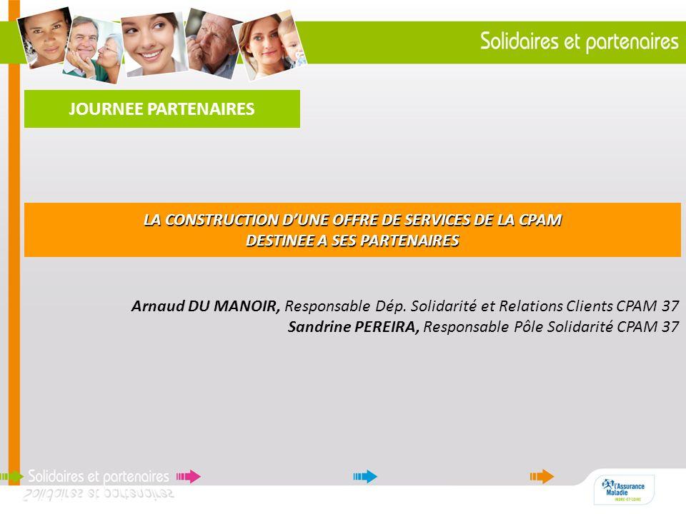 Arnaud DU MANOIR, Responsable Dép. Solidarité et Relations Clients CPAM 37 Sandrine PEREIRA, Responsable Pôle Solidarité CPAM 37 LA CONSTRUCTION DUNE