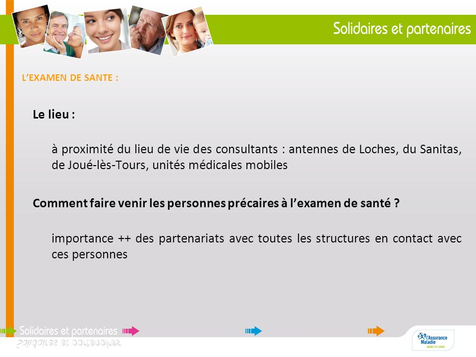 LEXAMEN DE SANTE : Le lieu : à proximité du lieu de vie des consultants : antennes de Loches, du Sanitas, de Joué-lès-Tours, unités médicales mobiles