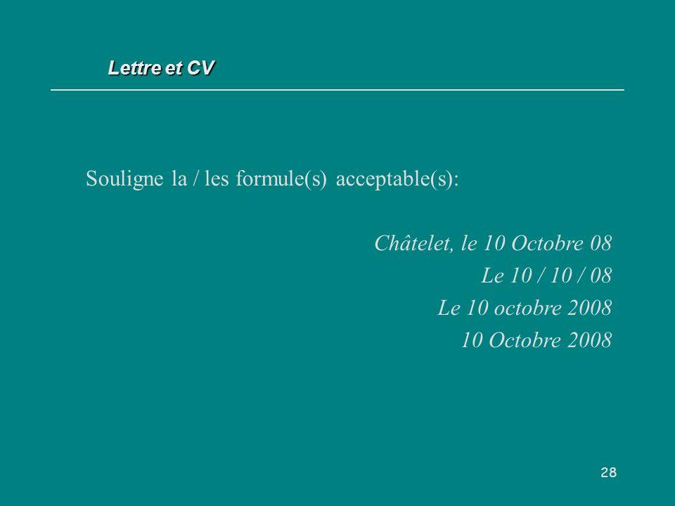 28 Souligne la / les formule(s) acceptable(s): Châtelet, le 10 Octobre 08 Le 10 / 10 / 08 Le 10 octobre 2008 10 Octobre 2008 Lettre et CV