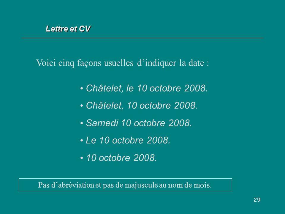 29 Voici cinq façons usuelles dindiquer la date : Lettre et CV Châtelet, le 10 octobre 2008.